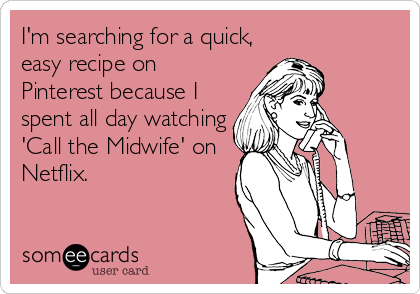 someecards.com - I'm searching for a quick, easy recipe on Pinterest because I spent all day watching 'Call the Midwife' on Netflix.