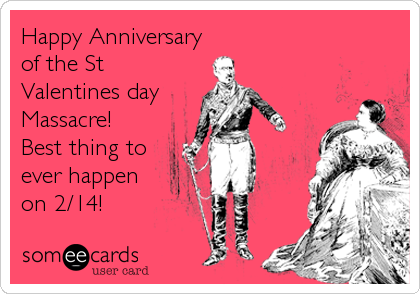 Funny Anniversary Ecard: Happy Anniversary of the St Valentines day Massacre! Best thing to ever happen on 2/14!