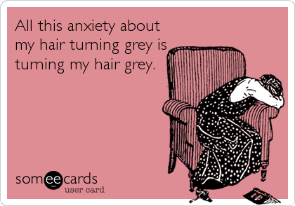 someecards.com - All this anxiety about my hair turning grey is turning my hair grey.