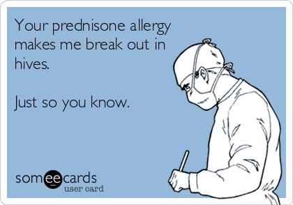 someecards.com - Your prednisone allergy makes me break out in hives. Just so you know.
