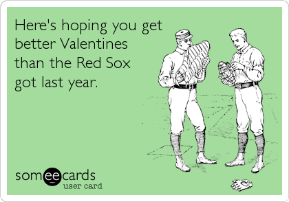 someecards.com - Here's hoping you get better Valentines than the Red Sox got last year.