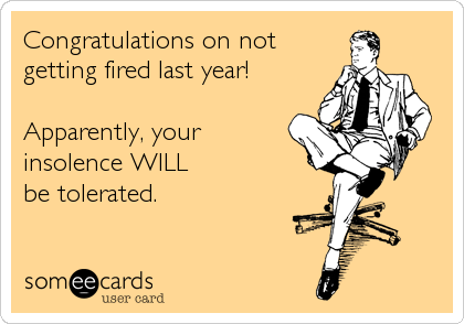 someecards.com - Congratulations on not getting fired last year! Apparently, your insolence WILL be tolerated.