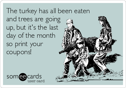 Funny Christmas Season Ecard: The turkey has all been eaten and trees are going up, but it's the last day of the month so print your coupons!