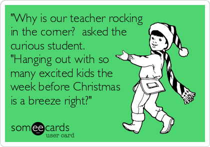 Funny Teacher Week Ecard: 'Why is our teacher rocking in the corner? asked the curious student. 'Hanging out with so many excited kids the week before Christmas is a breeze right?'