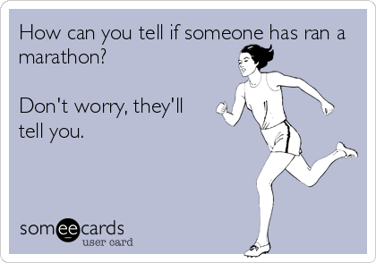 someecards.com - How can you tell if someone has ran a marathon? Don't worry, they'll tell you.