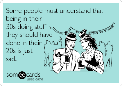 someecards.com - Some people must understand that being in their 30s doing stuff they should have done in their 20s is just sad...