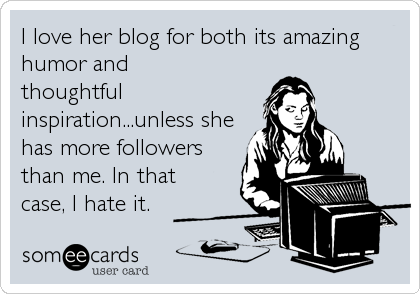 someecards.com - I love her blog for both its amazing humor and thoughtful inspiration...unless she has more followers than me. In that case, I hate it.