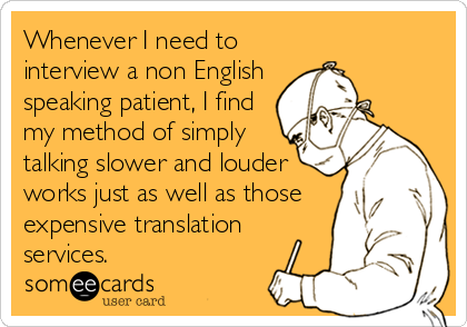 someecards.com - Whenever I need to interview a non English speaking patient, I find my method of simply talking slower and louder works just as well as those expensive translation services.