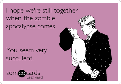 someecards.com - I hope we're still together when the zombie apocalypse comes. You seem very succulent.
