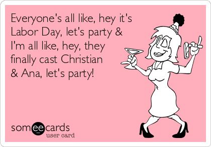 someecards.com - Everyone's all like, hey it's Labor Day, let's party & I'm all like, hey, they finally cast Christian & Ana, let's party!