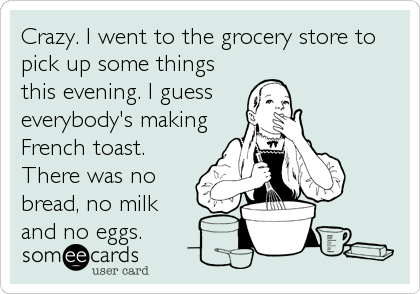 Crazy. I went to the grocery store to pick up some things this evening. I guess everybody's making French toast. There was no bread, no milk and no eggs.
