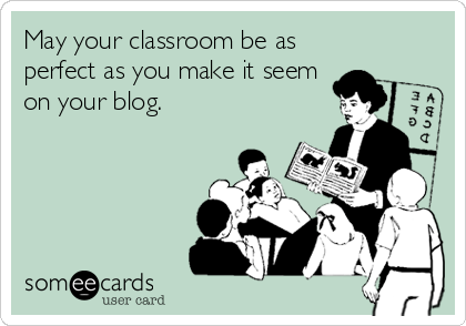 someecards.com - May your classroom be as perfect as you make it seem on your blog.