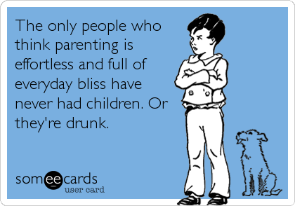 someecards.com - The only people who think parenting is effortless and full of everyday bliss have never had children. Or they're drunk.