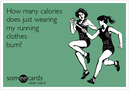 Funny Sports Ecard: How many calories does just wearing my running clothes burn?