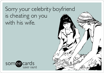 Sorry your celebrity boyfriend is cheating on you with his ...