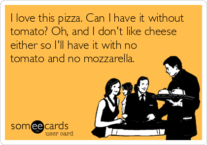someecards.com - I love this pizza. Can I have it without tomato? Oh, and I don't like cheese either so I'll have it with no tomato and no mozzarella.