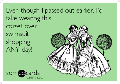 someecards.com - Even though I passed out earlier, I'd take wearing this corset over swimsuit shopping ANY day!
