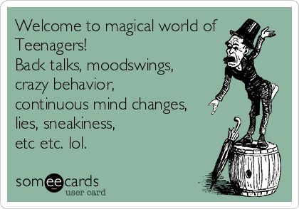 someecards.com - Welcome to magical world of Teenagers! Back talks, moodswings, crazy behavior, continuous mind changes, lies, sneakiness, etc etc. lol.