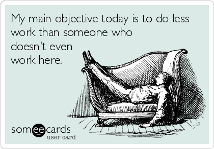 someecards.com - My main objective today is to do less work than someone who doesn't even work here.