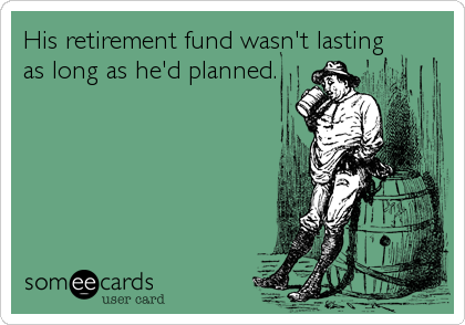 someecards.com - His retirement fund wasn&#39;t lasting as long as he&#39;d planned.