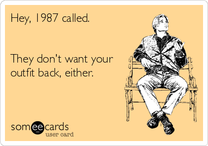 someecards.com - Hey, 1987 called. They don't want your outfit back, either.