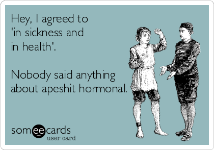 someecards.com - Hey, I agreed to 'in sickness and in health'. Nobody said anything about apeshit hormonal.