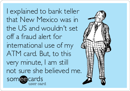 someecards.com - I explained to bank teller that New Mexico was in the US and wouldn't set off a fraud alert for international use of my ATM card. But, to this very minute, I am still not sure she believed me.
