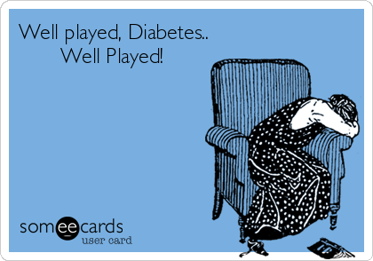 someecards.com - Well played, Diabetes.. Well Played!