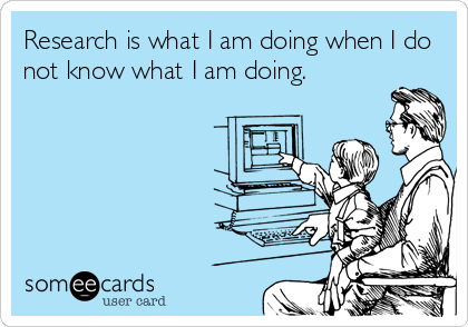 Funny College Ecard: Research is what I am doing when I do not know what I am doing.