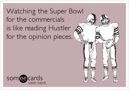someecards.com - Watching the Super Bowl for the commercials is like reading Hustler for the opinion pieces.