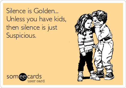 someecards.com - Silence is Golden... Unless you have kids, then silence is just Suspicious.