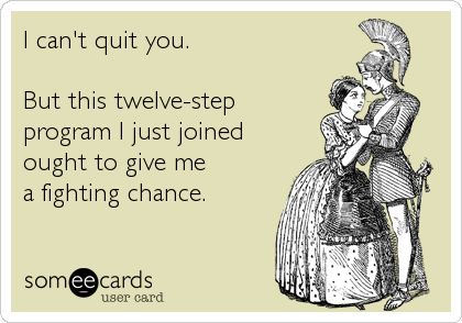 someecards.com - I can't quit you. But this twelve-step program I just joined ought to give me a fighting chance.