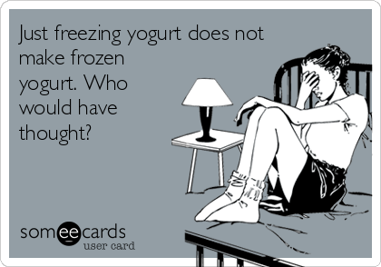 someecards.com - Just freezing yogurt does not make frozen yogurt. Who would have thought?