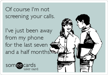 someecards.com - Of course I'm not screening your calls. I've just been away from my phone for the last seven and a half months.