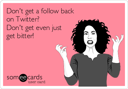 someecards.com - Don't get a follow back on Twitter? Don't get even just get bitter!