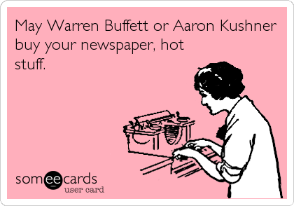 someecards.com - May Warren Buffett or Aaron Kushner buy your newspaper, hot stuff.