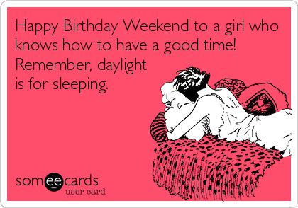 Happy Birthday Weekend to a girl who knows how to have a good time! Remember, daylight is for sleeping, birthday ecard