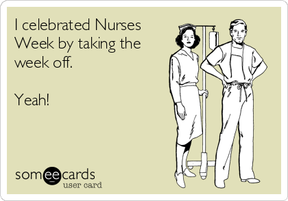 someecards.com - I celebrated Nurses Week by taking the week off. Yeah!
