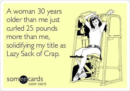 someecards.com - A woman 30 years older than me just curled 25 pounds more than me, solidifying my title as Lazy Sack of Crap.