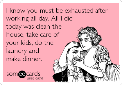 Funny Valentine's Day Ecard: I know you must be exhausted after working all day. All I did today was clean the house, take care of your kids, do the laundry and.