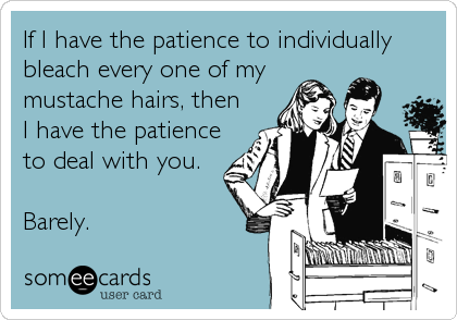 someecards.com - If I have the patience to individually bleach every one of my mustache hairs, then I have the patience to deal with you. Barely.