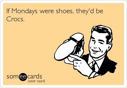 Funny Cry for Help Ecard: If Mondays were shoes, they'd be Crocs.