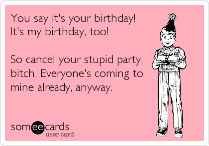 someecards.com - You say it's your birthday! It's my birthday, too! So cancel your stupid party, bitch. Everyone's coming to mine already, anyway.