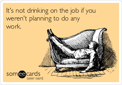 Funny Workplace Ecard: It's not drinking on the job if you weren't planning to do any work.
