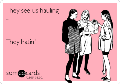 someecards.com - They see us hauling .... They hatin'