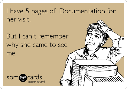 Funny Somewhat Topical Ecard: I have 5 pages of Documentation for<br />her visit,<br /><br />But I can't remember<br />why she came to see<br />me.