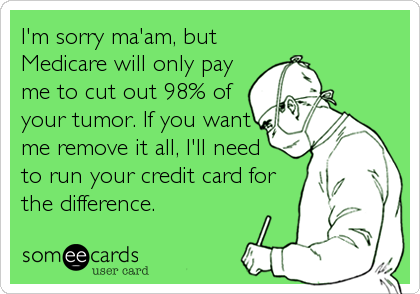 someecards.com - I'm sorry ma'am, but Medicare will only pay me to cut out 98% of your tumor. If you want me remove it all, I'll need to run your credit