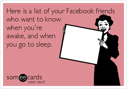 someecards.com - Here is a list of your Facebook friends who want to know when you're awake, and when you go to sleep.