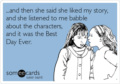 someecards.com - ...and then she said she liked my story, and she listened to me babble about the characters, and it was the Best Day Ever.