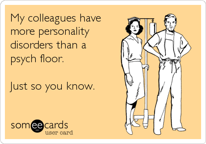someecards.com - My colleagues have more personality disorders than a psych floor. Just so you know.